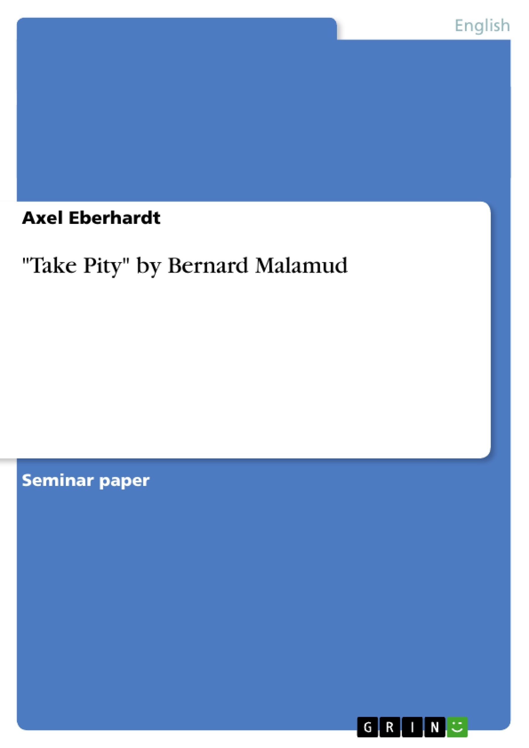 take pity by bernard malamud  yet stunningly, to all the stories of bernard malamud, by bernard  rebuffed,  and takes his ''revenge'' in the other world (''take pity''.
