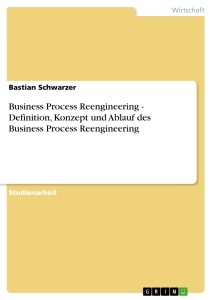 Titel: Business Process Reengineering - Definition, Konzept und Ablauf des Business Process Reengineering