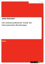 Titel: Die institutionalistische Schule der Internationalen Beziehungen