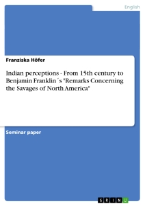 "Title: Indian perceptions - From 15th century to Benjamin Franklin´s ""Remarks Concerning the Savages of North America"""