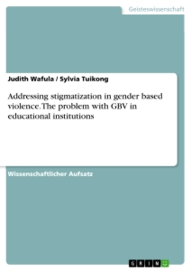 Titel: Addressing stigmatization in gender based violence. The problem with GBV in educational institutions