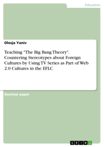 "Title: Teaching ""The Big Bang Theory"". Countering Stereotypes about Foreign Cultures by Using TV Series as Part of Web 2.0 Cultures in the EFLC"