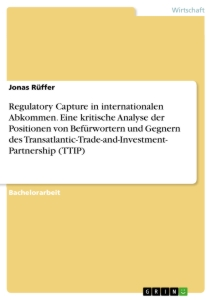 Titel: Regulatory Capture in internationalen Abkommen. Eine kritische Analyse der Positionen von Befürwortern und Gegnern des Transatlantic-Trade-and-Investment- Partnership (TTIP)