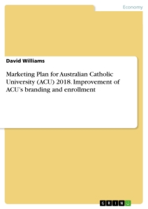 Title: Marketing Plan for Australian Catholic University (ACU) 2018. Improvement of ACU's branding and enrollment