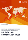 Title: Big Data und Shareholder Value. Darstellung einer Big Data-Strategie im Werttreibermodell nach Rappaport