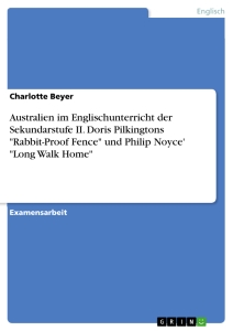 "Titel: Australien im Englischunterricht der Sekundarstufe II. Doris Pilkingtons ""Rabbit-Proof Fence"" und Philip Noyce' ""Long Walk Home"""