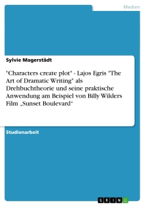 "Titel: ""Characters create plot"" - Lajos Egris ""The Art of Dramatic Writing"" als Drehbuchtheorie und seine praktische Anwendung am Beispiel von Billy Wilders Film ""Sunset Boulevard"""