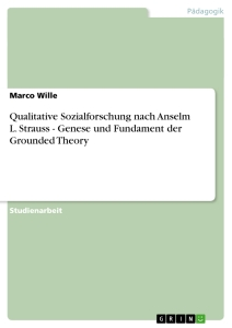 Titel: Qualitative Sozialforschung nach Anselm L. Strauss - Genese und Fundament der Grounded Theory