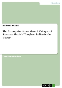 "Titel: The Preemptive Straw Man - A Critique of Sherman Alexie's ""Toughest Indian in the World""."