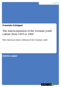 Titel: The Americanization of the German youth culture from 1945 to 1960