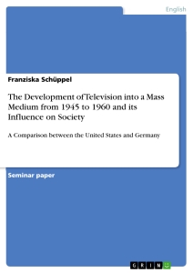 Titel: The Development of Television into a Mass Medium from 1945 to 1960 and its Influence on Society