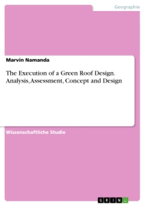 Titel: The Execution of a Green Roof Design. Analysis, Assessment, Concept and Design