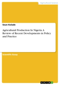 Titel: Agricultural Production In Nigeria. A Review of Recent Developments in Policy and Practice