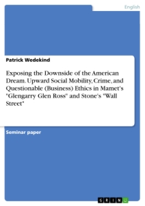 "Titel: Exposing the Downside of the American Dream. Upward Social Mobility, Crime, and Questionable (Business) Ethics in Mamet's ""Glengarry Glen Ross"" and Stone's ""Wall Street"""