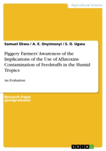 Titel: Piggery Farmers' Awareness of the Implications of the Use of Aflatoxins Contamination of Feedstuffs in the Humid Tropics