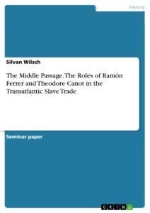 Titel: The Middle Passage. The Roles of Ramón Ferrer and Theodore Canot in the Transatlantic Slave Trade