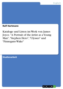 "Titel: Kataloge und Listen im Werk von James Joyce. ""A Portrait of the Artist as a Young Man"", ""Stephen Hero"", ""Ulysses"" und ""Finnegans Wake"""