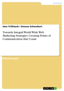 Titel: Towards Integral World Wide Web Marketing Strategies. Creating Points of Communication that Count