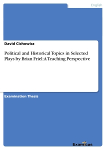 Titel: Political and Historical Topics in Selected Plays by Brian Friel: A Teaching Perspective