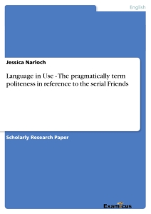 Titel: Language in Use - The pragmatically term politeness in reference to the serial Friends