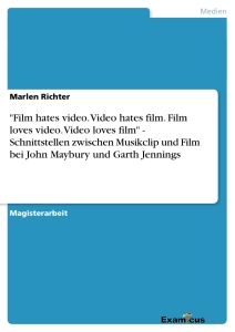 "Titel: ""Film hates video. Video hates film. Film loves video. Video loves film"" - Schnittstellen zwischen Musikclip und Film bei John Maybury und Garth Jennings"