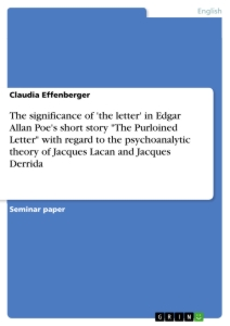"""Title: The significance of 'the letter' in Edgar Allan Poe's short story """"The Purloined Letter"""" with regard to the psychoanalytic theory of Jacques Lacan and Jacques Derrida"""