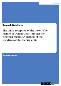 """Title: The initial reception of the novel """"The Picture of Dorian Gray"""" through the victorian public. An analysis of the standards of  the literary critic"""