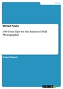 Title: 100 Great Tips for the Amateur DSLR Photographer