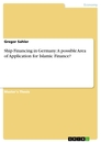Titel: Ship Financing in Germany: A possible Area of Application for Islamic Finance?