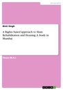 Title: A Rights based approach to Slum Rehabilitation and Housing: A Study in Mumbai
