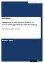 Title: Development and Implementation of secure GSM algorithm for Mobile Banking