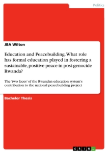 education and peacebuilding what role has formal education played  what role has formal education played in fostering a sustainable positive peace in post genocide rwanda