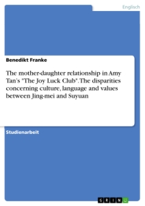 "Titel: The mother-daughter relationship in Amy Tan's ""The Joy Luck Club"". The disparities concerning culture, language and values between Jing-mei and Suyuan"