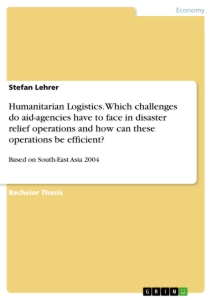 Title: Humanitarian Logistics. Which challenges do aid-agencies have to face in disaster relief operations and how can these operations be efficient?