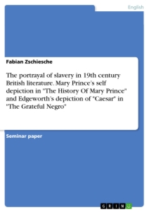 "Title: The portrayal of slavery in 19th century British literature. Mary Prince's self depiction in ""The History Of Mary Prince"" and Edgeworth's depiction of ""Caesar"" in ""The Grateful Negro"""
