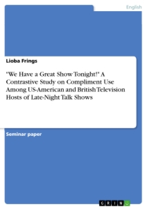 """Title: """"We Have a Great Show Tonight!"""" A Contrastive Study on Compliment Use Among US-American and British Television Hosts of Late-Night Talk Shows"""