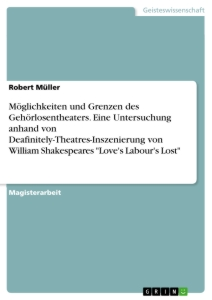 "Titel: Möglichkeiten und Grenzen des Gehörlosentheaters. Eine Untersuchung anhand von Deafinitely-Theatres-Inszenierung von William Shakespeares ""Love's Labour's Lost"""