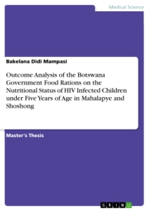 Title: Outcome Analysis of the Botswana Government Food Rations on the Nutritional Status of HIV Infected Children under Five Years of Age in Mahalapye and Shoshong