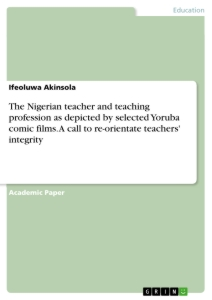 Title: The Nigerian teacher and teaching profession as depicted by selected Yoruba comic films. A call to re-orientate teachers' integrity