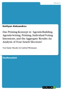 Titel: Das Priming-Konzept in 'Agenda-Building, Agenda-Setting, Priming, Individual Voting Intensions, and the Aggregate Results: An Analysis of Four Israeli Elections'