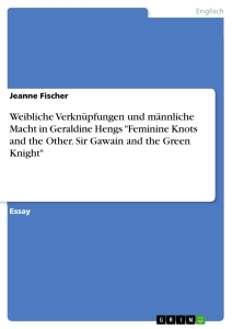 "Titel: Weibliche Verknüpfungen und männliche Macht in Geraldine Hengs ""Feminine Knots and the Other. Sir Gawain and the Green Knight"""