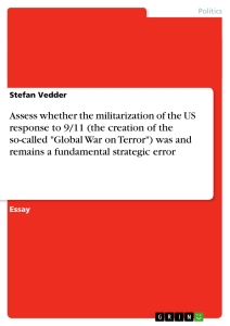 """Titel: Assess whether the militarization of the US response to 9/11 (the creation of the so-called """"Global War on Terror"""") was and remains a fundamental strategic error"""