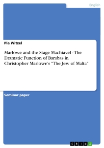 """Titel: Marlowe and the Stage Machiavel - The Dramatic Function of Barabas in Christopher Marlowe's """"The Jew of Malta"""""""