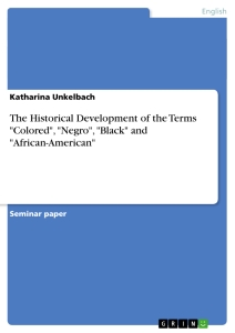 "Titel: The Historical Development of the Terms ""Colored"", ""Negro"", ""Black"" and ""African-American"""