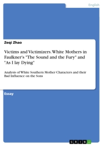 "Titel: Victims and Victimizers. White Mothers in Faulkner's ""The Sound and the Fury"" and ""As I lay Dying"""
