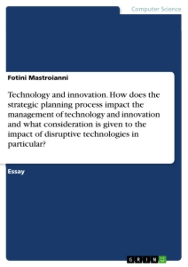 Titel: Technology and innovation. How does the strategic planning process impact the management of technology and innovation and what consideration is given to the impact of disruptive technologies in particular?