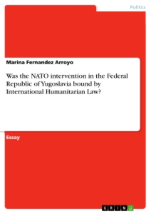 Titel: Was the NATO intervention in the Federal Republic of Yugoslavia bound by International Humanitarian Law?