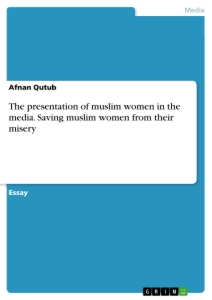 Titel: The presentation of muslim women in the media. Saving muslim women from their misery