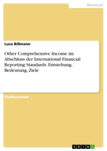 Titel: Other Comprehensive Income im Abschluss der International Financial Reporting Standards. Entstehung, Bedeutung, Ziele