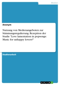 "Titel: Nutzung von Medienangeboten zur Stimmungsregulierung. Rezeption der Studie ""Love lamentation in popsongs: Music for unhappy lovers?"""
